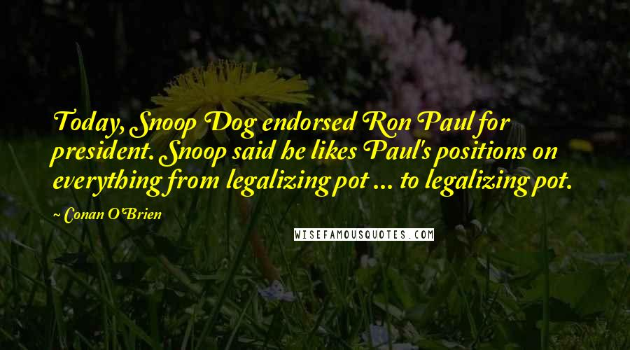 Conan O'Brien quotes: Today, Snoop Dog endorsed Ron Paul for president. Snoop said he likes Paul's positions on everything from legalizing pot ... to legalizing pot.