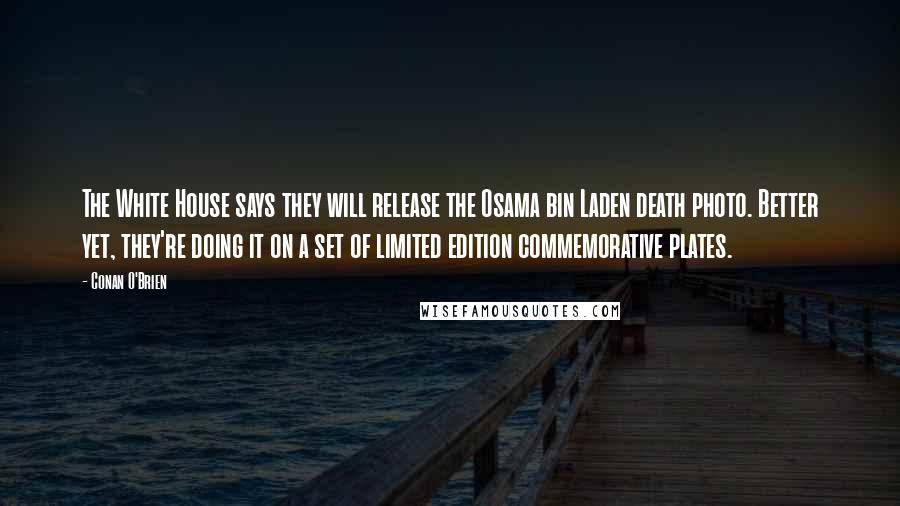 Conan O'Brien quotes: The White House says they will release the Osama bin Laden death photo. Better yet, they're doing it on a set of limited edition commemorative plates.