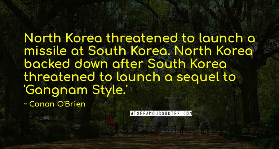 Conan O'Brien quotes: North Korea threatened to launch a missile at South Korea. North Korea backed down after South Korea threatened to launch a sequel to 'Gangnam Style.'