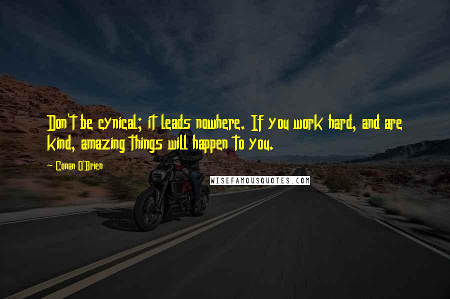 Conan O'Brien quotes: Don't be cynical; it leads nowhere. If you work hard, and are kind, amazing things will happen to you.