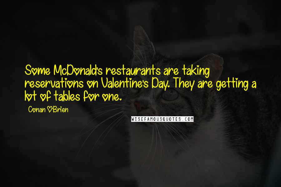 Conan O'Brien quotes: Some McDonald's restaurants are taking reservations on Valentine's Day. They are getting a lot of tables for one.