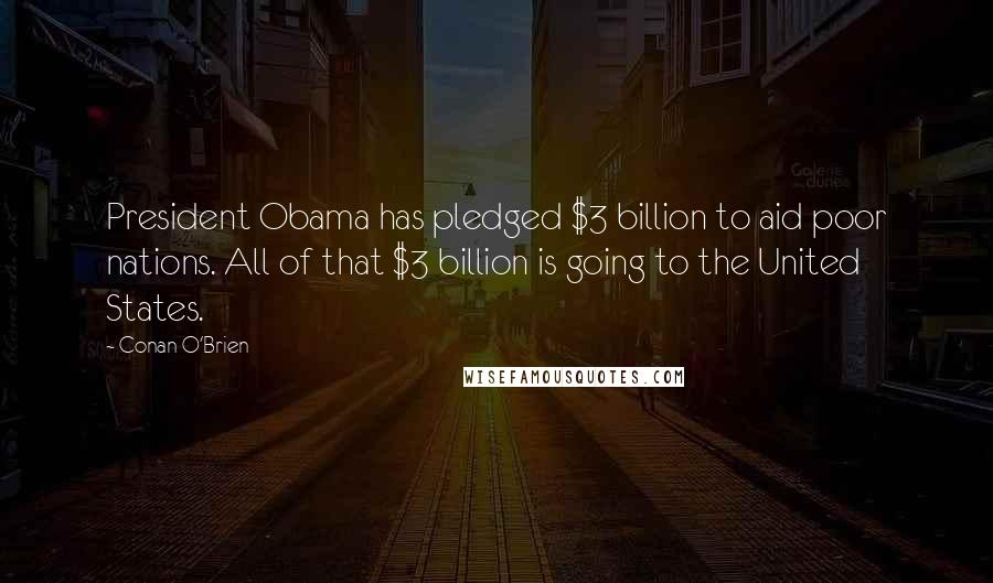 Conan O'Brien quotes: President Obama has pledged $3 billion to aid poor nations. All of that $3 billion is going to the United States.
