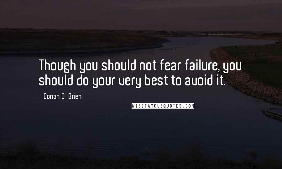 Conan O'Brien quotes: Though you should not fear failure, you should do your very best to avoid it.