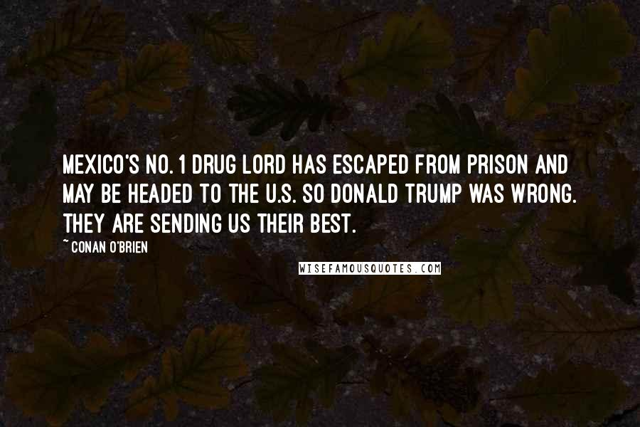 Conan O'Brien quotes: Mexico's No. 1 drug lord has escaped from prison and may be headed to the U.S. So Donald Trump was wrong. They ARE sending us their best.