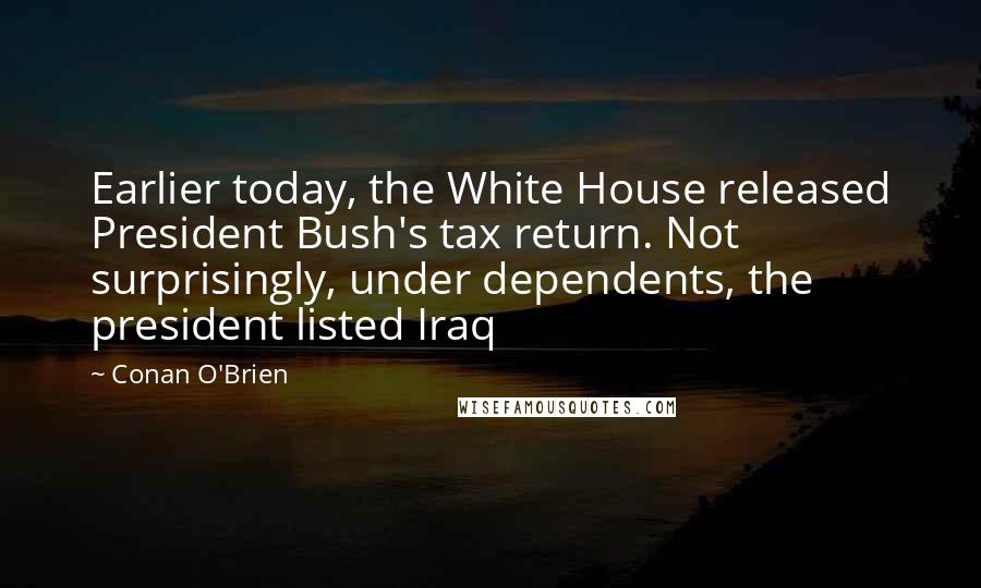 Conan O'Brien quotes: Earlier today, the White House released President Bush's tax return. Not surprisingly, under dependents, the president listed Iraq