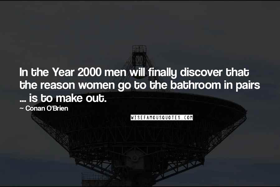 Conan O'Brien quotes: In the Year 2000 men will finally discover that the reason women go to the bathroom in pairs ... is to make out.