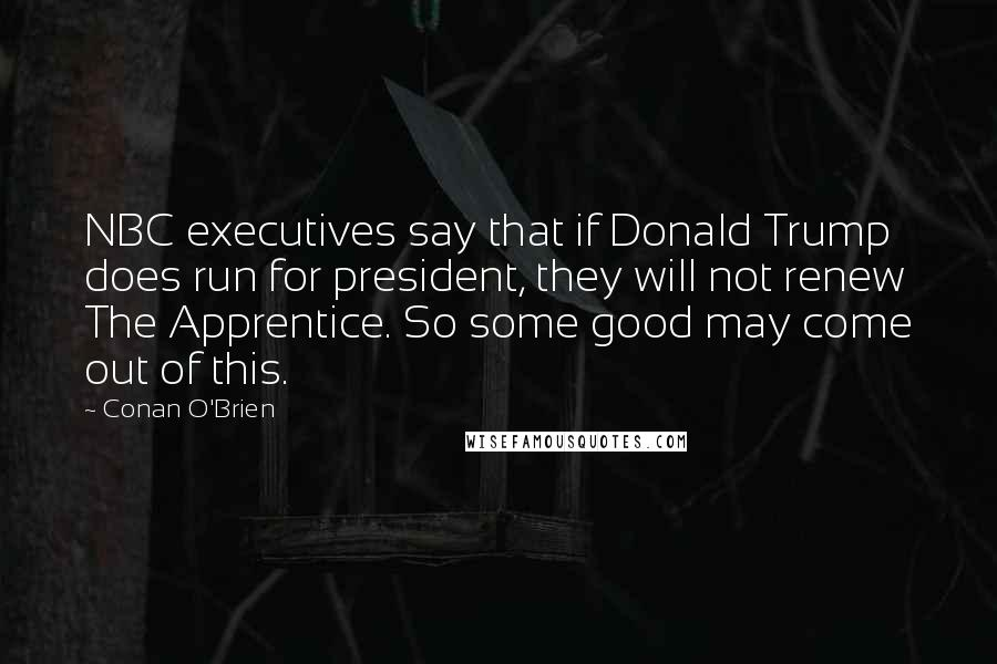 Conan O'Brien quotes: NBC executives say that if Donald Trump does run for president, they will not renew The Apprentice. So some good may come out of this.