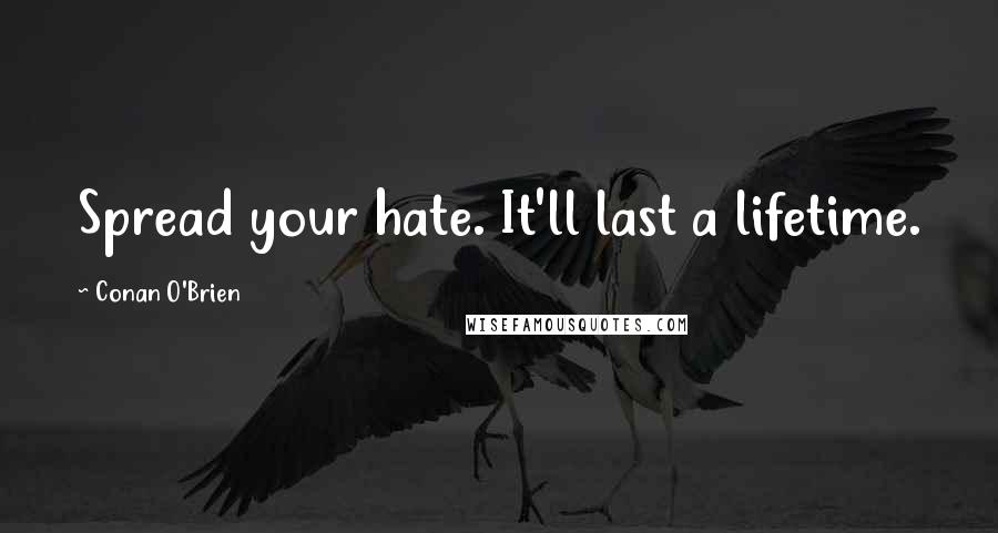 Conan O'Brien quotes: Spread your hate. It'll last a lifetime.