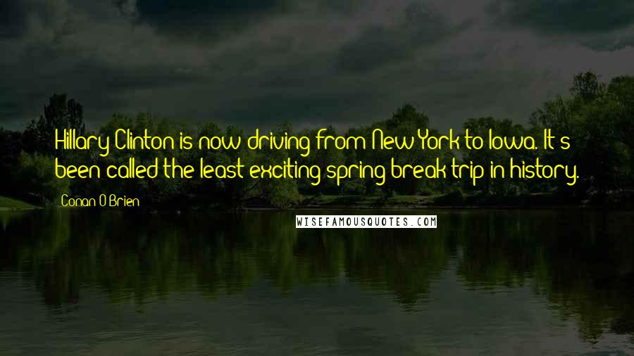 Conan O'Brien quotes: Hillary Clinton is now driving from New York to Iowa. It's been called the least-exciting spring break trip in history.