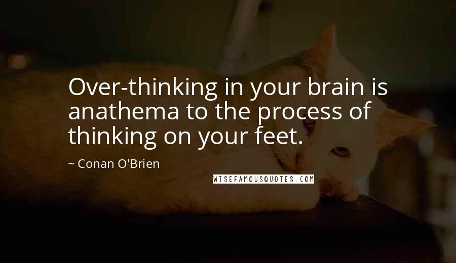 Conan O'Brien quotes: Over-thinking in your brain is anathema to the process of thinking on your feet.