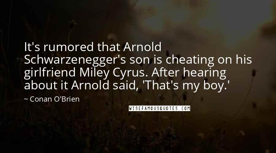 Conan O'Brien quotes: It's rumored that Arnold Schwarzenegger's son is cheating on his girlfriend Miley Cyrus. After hearing about it Arnold said, 'That's my boy.'