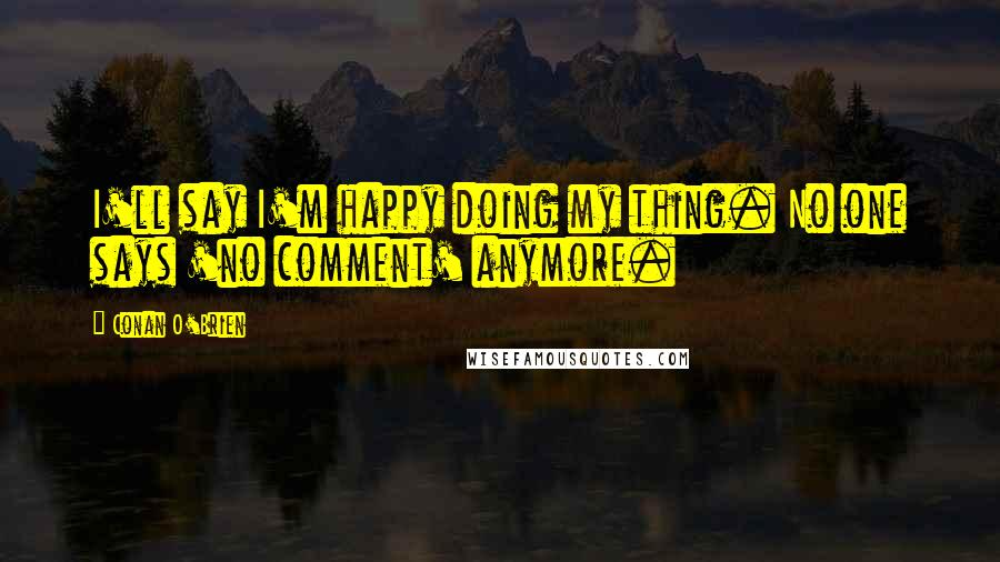 Conan O'Brien quotes: I'll say I'm happy doing my thing. No one says 'no comment' anymore.