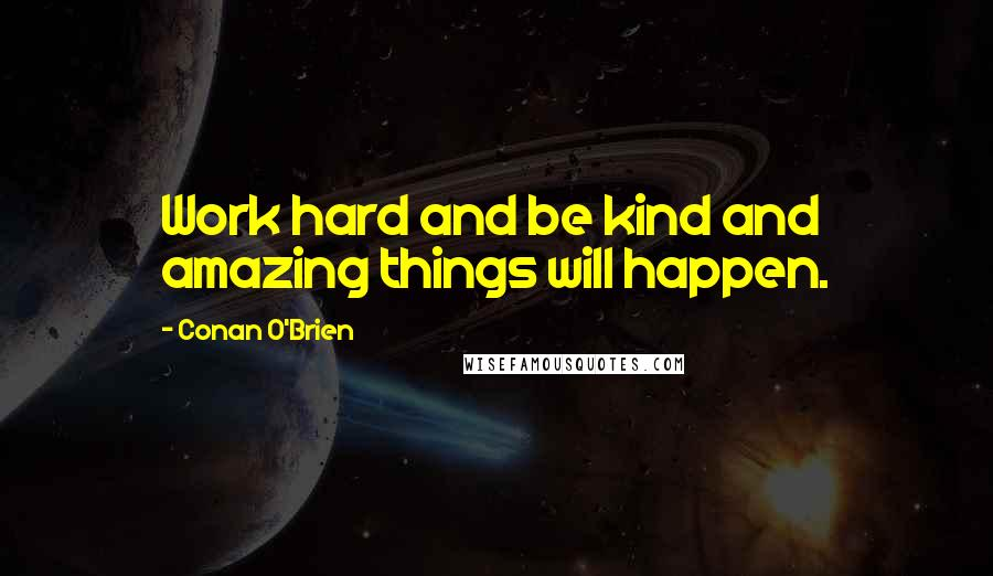 Conan O'Brien quotes: Work hard and be kind and amazing things will happen.
