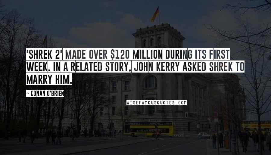 Conan O'Brien quotes: 'Shrek 2' made over $120 million during its first week. In a related story, John Kerry asked Shrek to marry him.