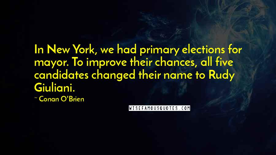 Conan O'Brien quotes: In New York, we had primary elections for mayor. To improve their chances, all five candidates changed their name to Rudy Giuliani.