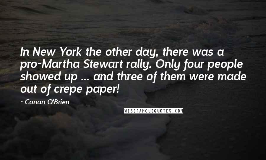 Conan O'Brien quotes: In New York the other day, there was a pro-Martha Stewart rally. Only four people showed up ... and three of them were made out of crepe paper!