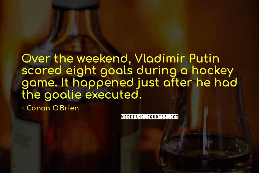 Conan O'Brien quotes: Over the weekend, Vladimir Putin scored eight goals during a hockey game. It happened just after he had the goalie executed.