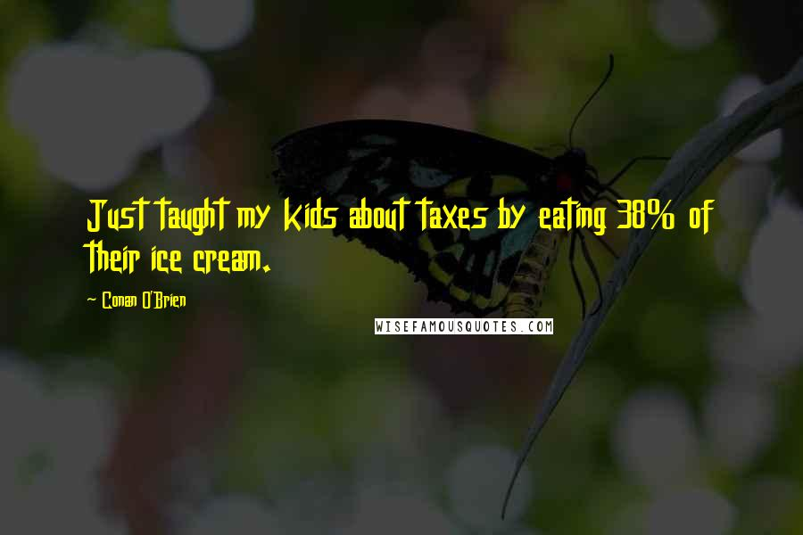 Conan O'Brien quotes: Just taught my kids about taxes by eating 38% of their ice cream.