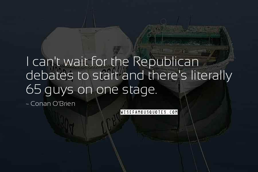 Conan O'Brien quotes: I can't wait for the Republican debates to start and there's literally 65 guys on one stage.
