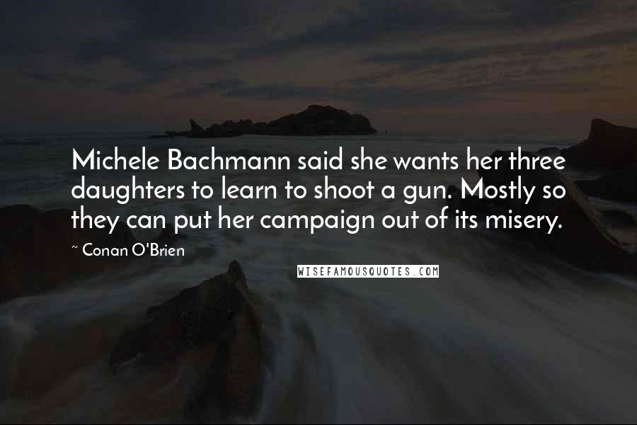 Conan O'Brien quotes: Michele Bachmann said she wants her three daughters to learn to shoot a gun. Mostly so they can put her campaign out of its misery.