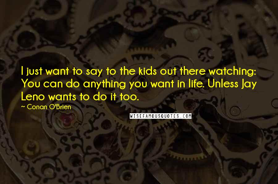 Conan O'Brien quotes: I just want to say to the kids out there watching: You can do anything you want in life. Unless Jay Leno wants to do it too.
