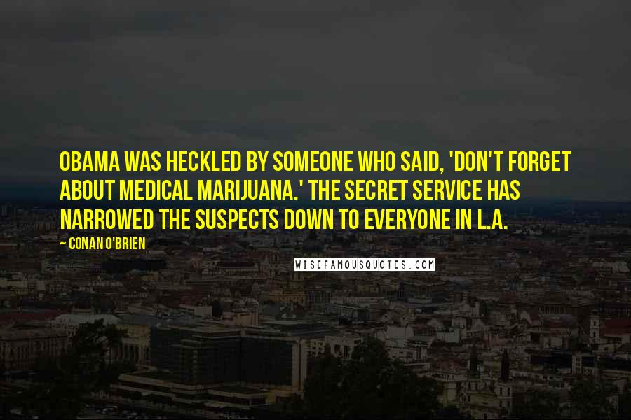Conan O'Brien quotes: Obama was heckled by someone who said, 'Don't forget about medical marijuana.' The Secret Service has narrowed the suspects down to everyone in L.A.