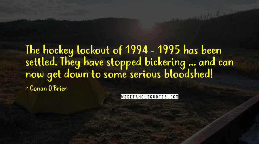 Conan O'Brien quotes: The hockey lockout of 1994 - 1995 has been settled. They have stopped bickering ... and can now get down to some serious bloodshed!