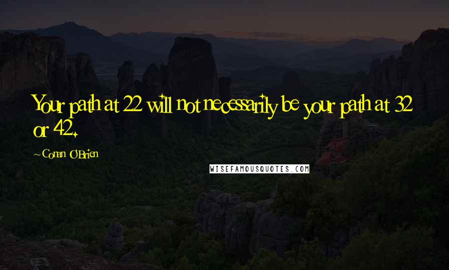 Conan O'Brien quotes: Your path at 22 will not necessarily be your path at 32 or 42.