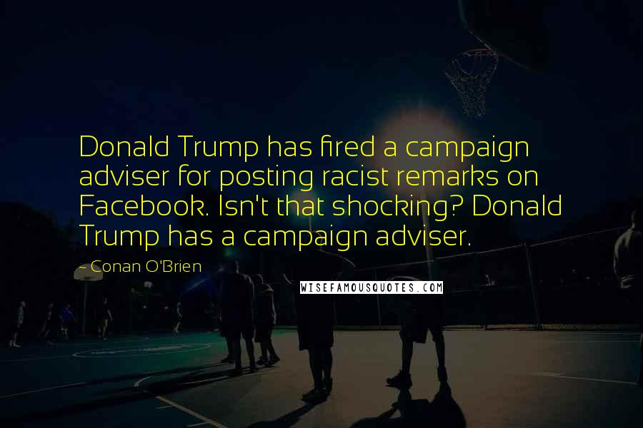 Conan O'Brien quotes: Donald Trump has fired a campaign adviser for posting racist remarks on Facebook. Isn't that shocking? Donald Trump has a campaign adviser.