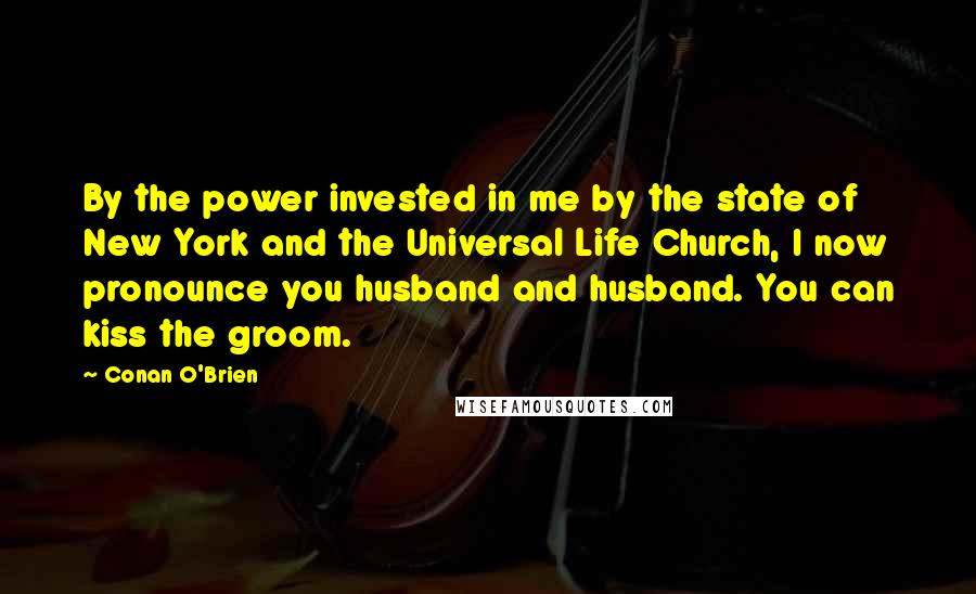 Conan O'Brien quotes: By the power invested in me by the state of New York and the Universal Life Church, I now pronounce you husband and husband. You can kiss the groom.