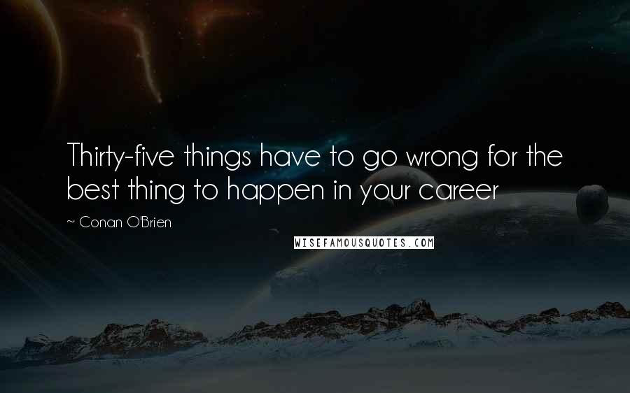 Conan O'Brien quotes: Thirty-five things have to go wrong for the best thing to happen in your career
