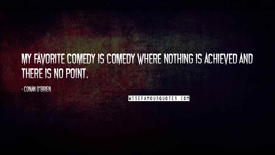 Conan O'Brien quotes: My favorite comedy is comedy where nothing is achieved and there is no point.