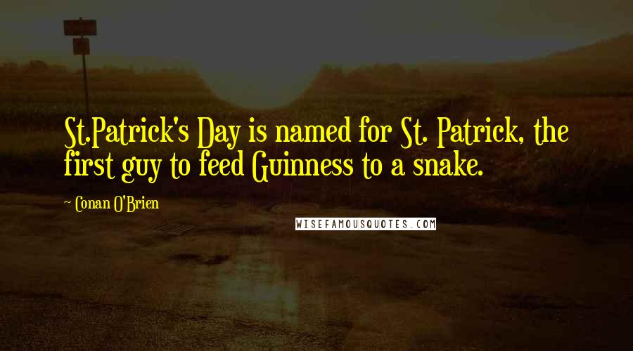 Conan O'Brien quotes: St.Patrick's Day is named for St. Patrick, the first guy to feed Guinness to a snake.