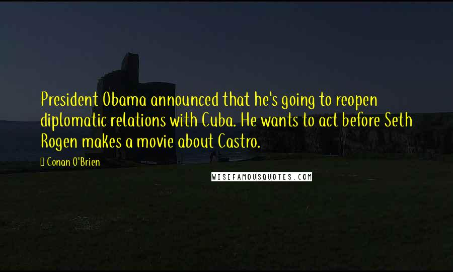 Conan O'Brien quotes: President Obama announced that he's going to reopen diplomatic relations with Cuba. He wants to act before Seth Rogen makes a movie about Castro.