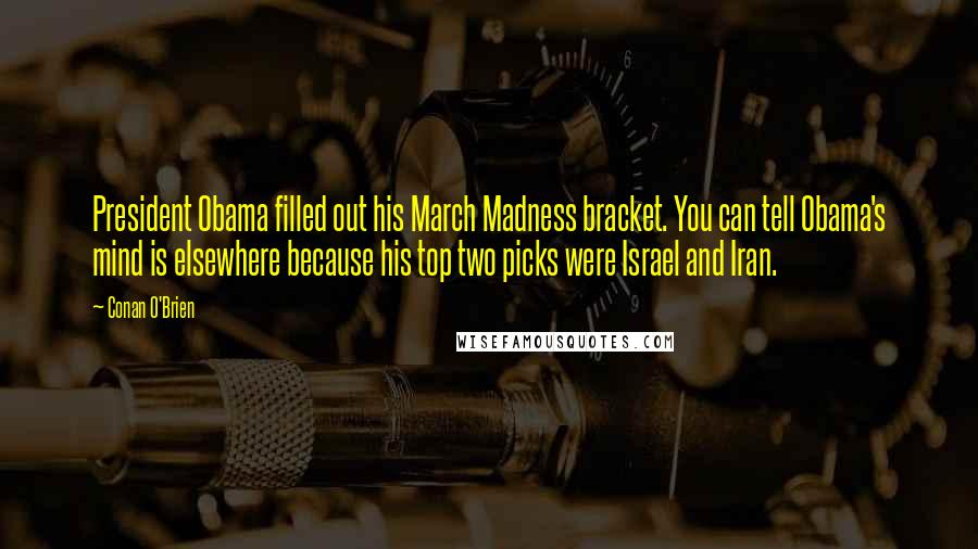 Conan O'Brien quotes: President Obama filled out his March Madness bracket. You can tell Obama's mind is elsewhere because his top two picks were Israel and Iran.