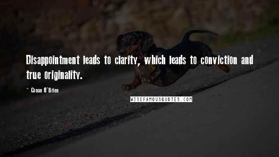 Conan O'Brien quotes: Disappointment leads to clarity, which leads to conviction and true originality.
