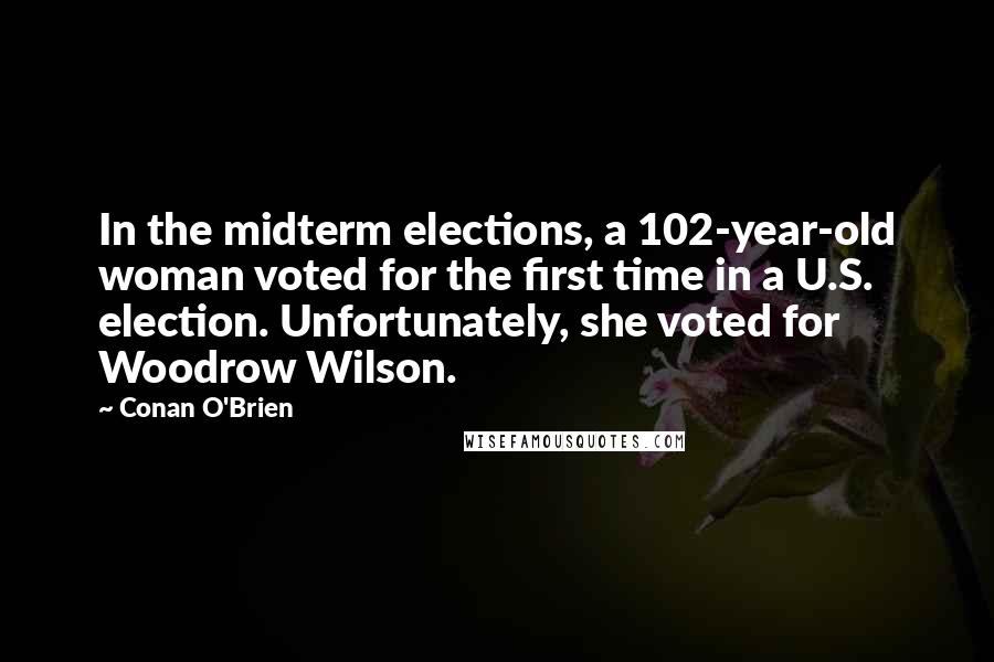 Conan O'Brien quotes: In the midterm elections, a 102-year-old woman voted for the first time in a U.S. election. Unfortunately, she voted for Woodrow Wilson.