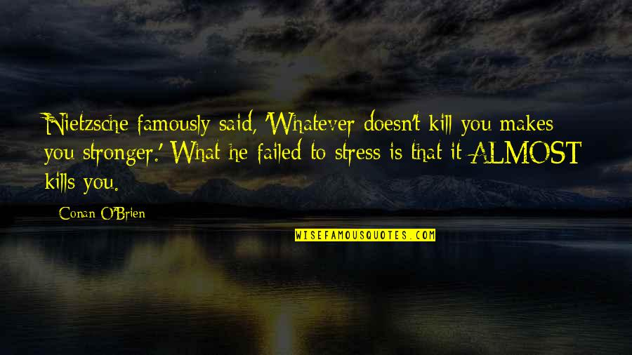 Conan O'brien Quotes By Conan O'Brien: Nietzsche famously said, 'Whatever doesn't kill you makes