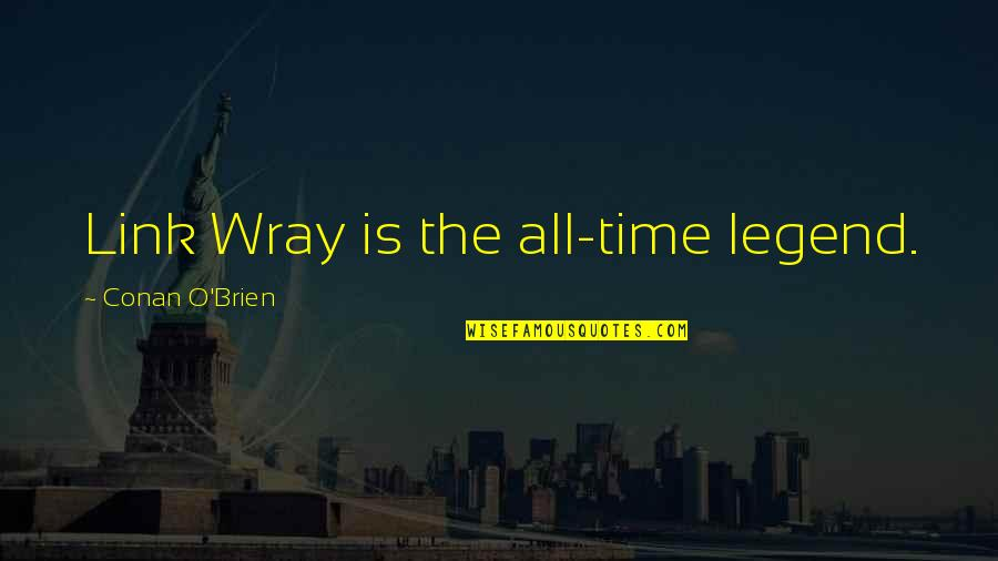 Conan O'brien Quotes By Conan O'Brien: Link Wray is the all-time legend.