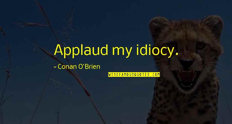 Conan O'brien Quotes By Conan O'Brien: Applaud my idiocy.