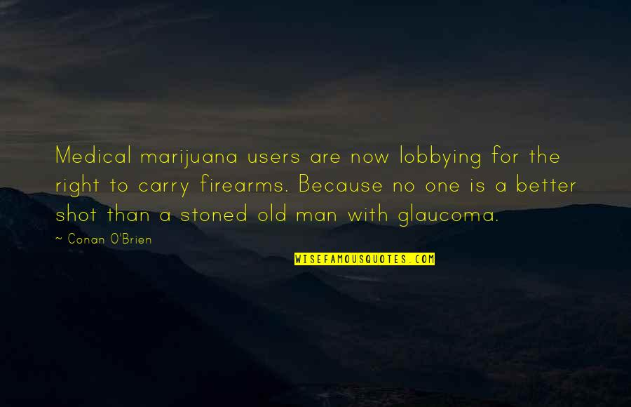 Conan O'brien Quotes By Conan O'Brien: Medical marijuana users are now lobbying for the