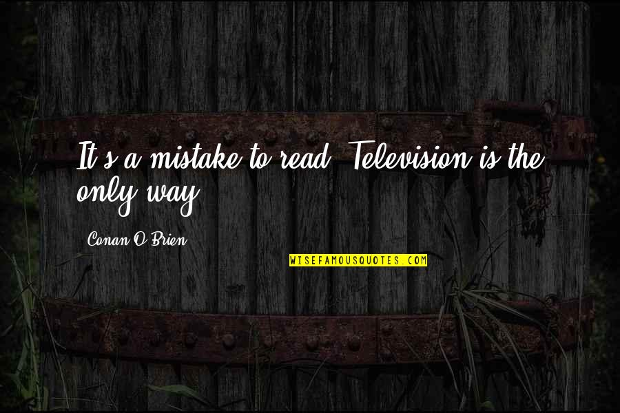 Conan O'brien Quotes By Conan O'Brien: It's a mistake to read. Television is the