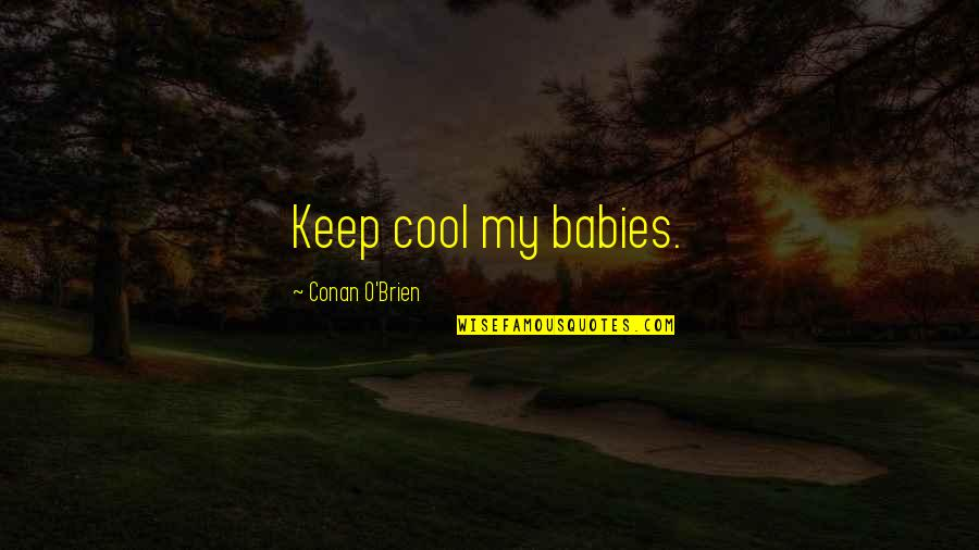 Conan O'brien Quotes By Conan O'Brien: Keep cool my babies.