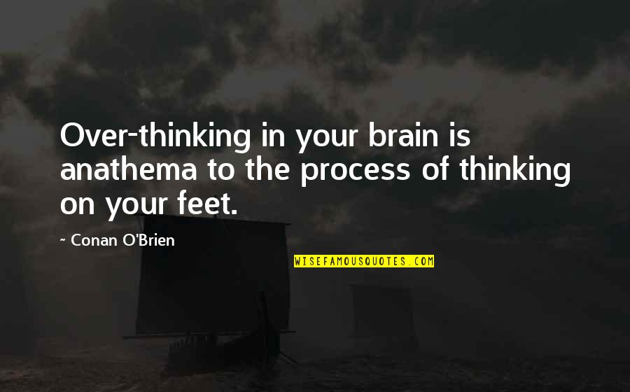 Conan O'brien Quotes By Conan O'Brien: Over-thinking in your brain is anathema to the
