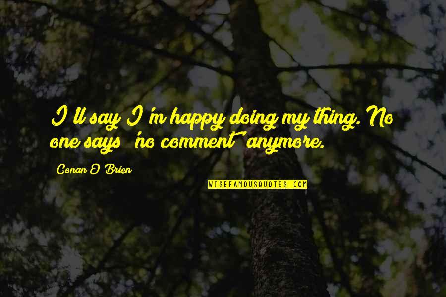 Conan O'brien Quotes By Conan O'Brien: I'll say I'm happy doing my thing. No
