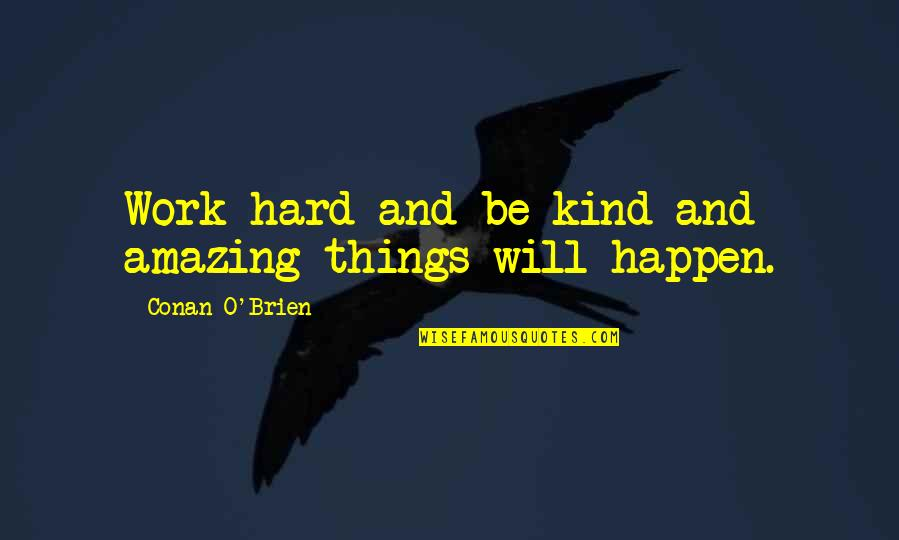Conan O'brien Quotes By Conan O'Brien: Work hard and be kind and amazing things