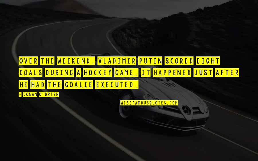 Conan O'brien Quotes By Conan O'Brien: Over the weekend, Vladimir Putin scored eight goals