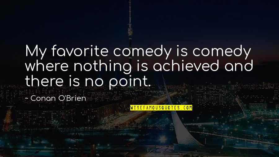 Conan O'brien Quotes By Conan O'Brien: My favorite comedy is comedy where nothing is