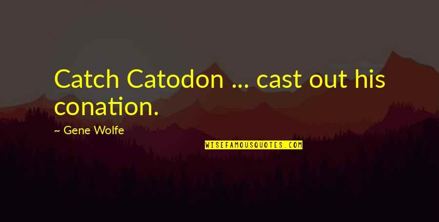 Conation Quotes By Gene Wolfe: Catch Catodon ... cast out his conation.