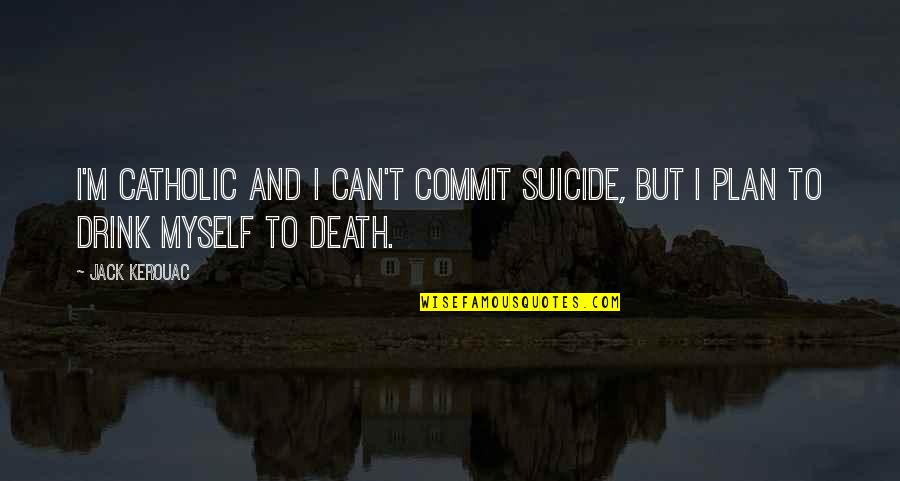 Concatenated Quotes By Jack Kerouac: I'm Catholic and I can't commit suicide, but
